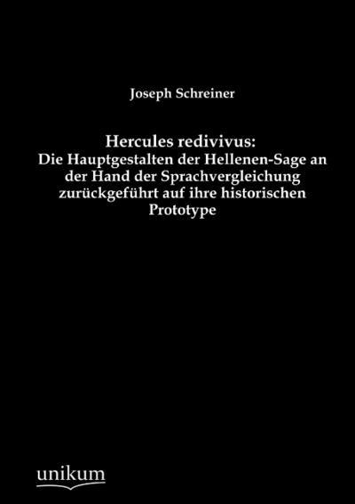 Hercules redivivus: Die Hauptgestalten der Hellenen-Sage an der Hand der Sprachvergleichung zurückgeführt auf ihre historischen Prototype: Sieben Retrometamorphosen