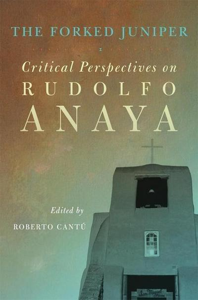 The Forked Juniper: Critical Perspectives on Rudolfo Anaya