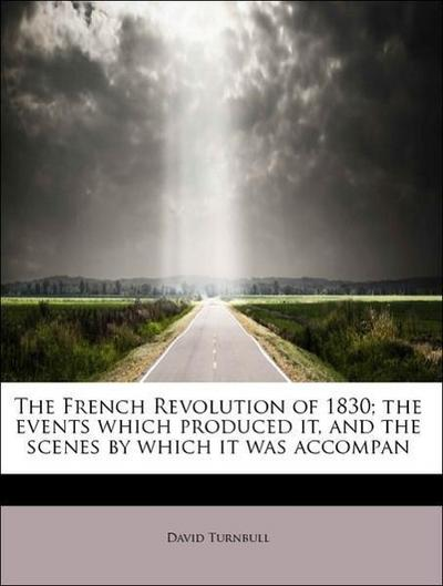 The French Revolution of 1830; the events which produced it, and the scenes by which it was accompan