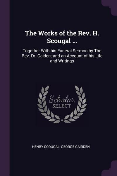 The Works of the Rev. H. Scougal ...: Together with His Funeral Sermon by the Rev. Dr. Gaiden; And an Account of His Life and Writings