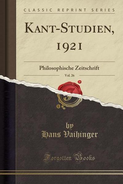 Kant-Studien, 1921, Vol. 26: Philosophische Zeitschrift (Classic Reprint)