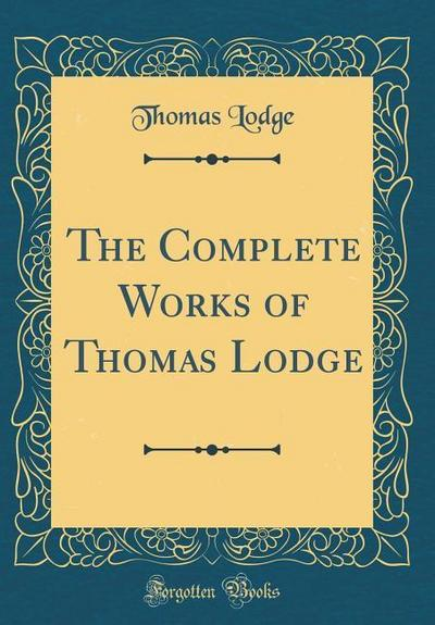 The Complete Works of Thomas Lodge (Classic Reprint)