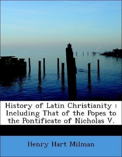 History of Latin Christianity : Including That of the Popes to the Pontificate of Nicholas V.