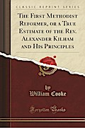 The First Methodist Reformer, or a True Estimate of the Rev. Alexander Kilham and His Principles (Classic Reprint)