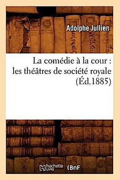 La Comédie À La Cour: Les Théâtres de Société Royale (Éd.1885)
