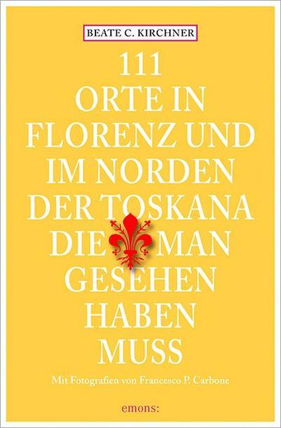 111 Orte In Florenz und im Norden der Toskana, die man gesehen haben muss   ; 111 Orte ... ; Deutsch