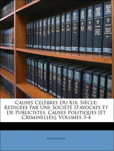 Causes Célèbres Du Xix. Siècle: Rédigées Par Une Société D'avocats Et De Publicistes. Causes Politiques [Et Criminelles], Volumes 3-4
