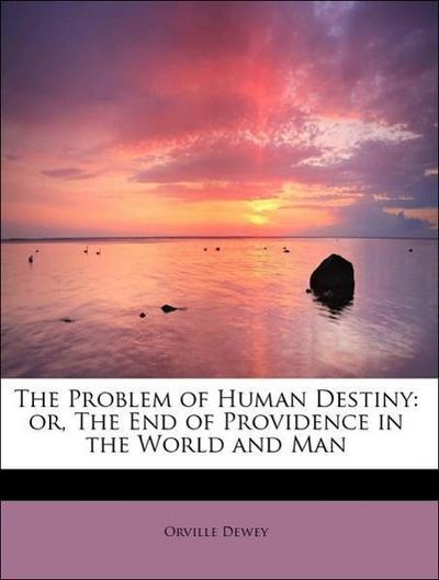 The Problem of Human Destiny: or, The End of Providence in the World and Man