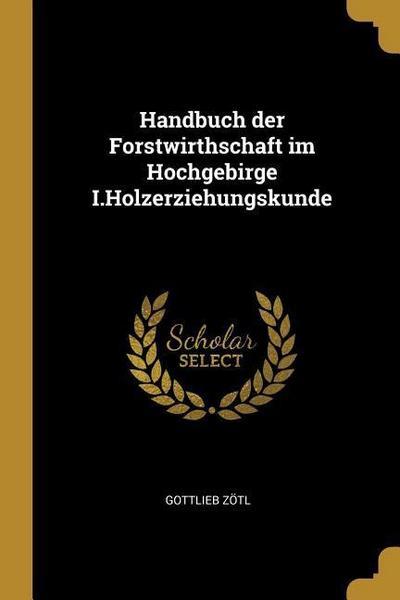 Handbuch Der Forstwirthschaft Im Hochgebirge I.Holzerziehungskunde