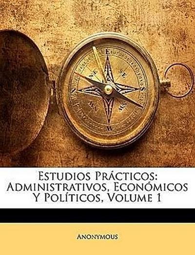 Estudios Prácticos: Administrativos, Económicos Y Políticos, Volume 1
