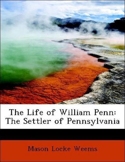 The Life of William Penn: The Settler of Pennsylvania