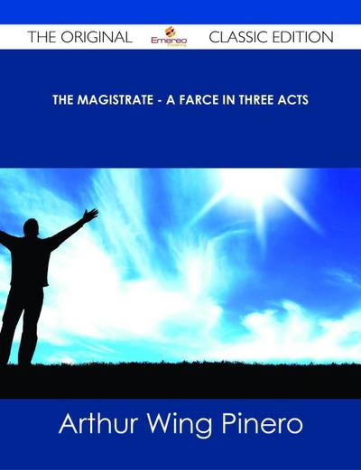 The Magistrate - A Farce in Three Acts - The Original Classic Edition