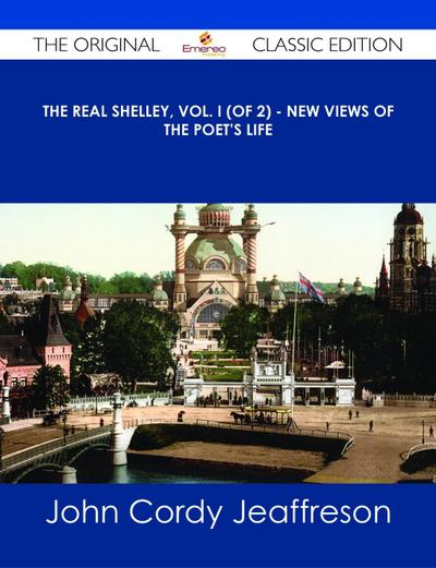 The Real Shelley, Vol. I (of 2) - New Views of the Poet's Life - The Original Classic Edition
