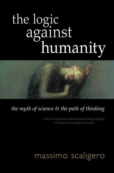 The Logic Against Humanity: The Myth of Science and the Path of Thinking