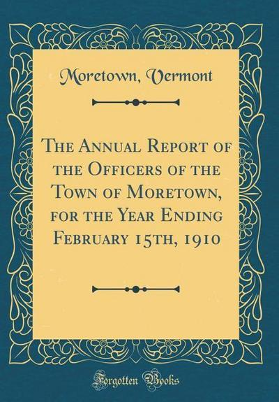The Annual Report of the Officers of the Town of Moretown, for the Year Ending February 15th, 1910 (Classic Reprint)