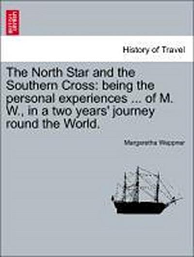 The North Star and the Southern Cross: being the personal experiences ... of M. W., in a two years' journey round the World. VOL. II