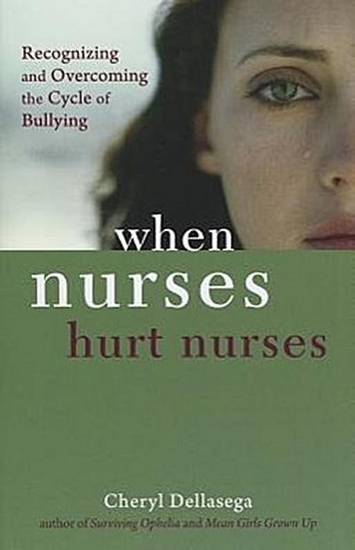 When Nurses Hurt Nurses: Recognizing and Overcoming the Cycle of Nurse Bullying
