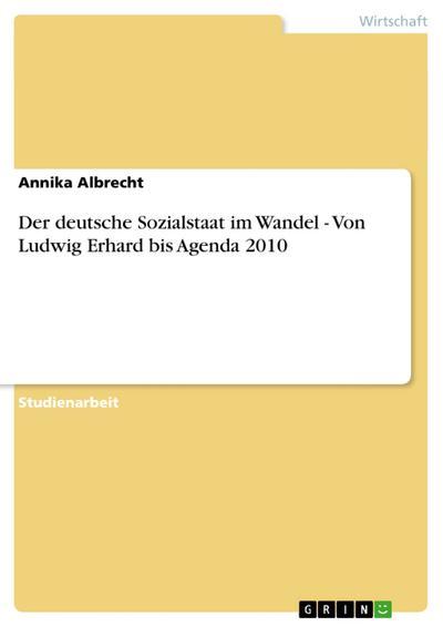 Der deutsche Sozialstaat im Wandel - Von Ludwig Erhard bis Agenda 2010