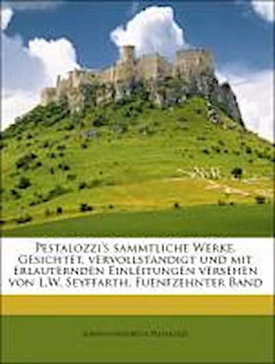 Pestalozzi's sammtliche Werke, Gesichtet, vervollstandigt und mit erlauternden Einleitungen versehen von L.W. Seyffarth, Fuenfzehnter Band