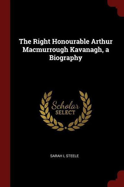 The Right Honourable Arthur Macmurrough Kavanagh, a Biography
