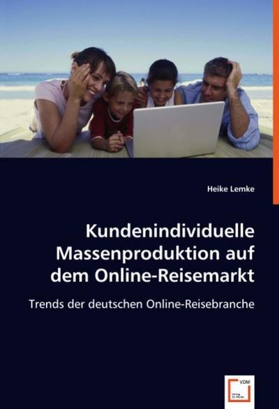 Kundenindividuelle Massenproduktion auf dem Online-Reisemarkt: Trends der deutschen Online-Reisebranche - VDM Verlag Dr. Müller - Taschenbuch, Deutsch, Heike Lemke, Trends der deutschen Online-Reisebranche, Trends der deutschen Online-Reisebranche