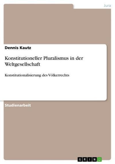 Konstitutioneller Pluralismus in der Weltgesellschaft: Konstitutionalisierung des Völkerrechts