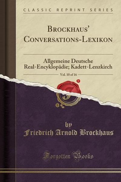 Brockhaus' Conversations-Lexikon, Vol. 10 of 16: Allgemeine Deutsche Real-Encyklopädie; Kadett-Lenzkirch (Classic Reprint)