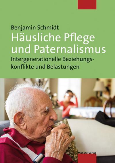Häusliche Pflege und Paternalismus. Intergenerationelle Beziehungskonflikte und Belastungen
