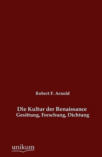Die Kultur der Renaissance: Gesittung, Forschung, Dichtung