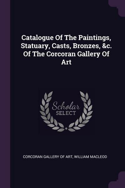 Catalogue of the Paintings, Statuary, Casts, Bronzes, &c. of the Corcoran Gallery of Art