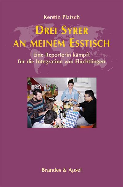 Drei Syrer an meinem Esstisch; Eine Reporterin kämpft für die Integration von Flüchtlingen; Deutsch