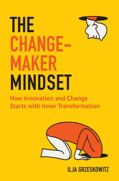 The Changemaker Mindset: How Innovation and Change Start with Inner Transformation (for Fans of the Alchemist or Leadership and Self-Deception)