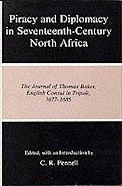Piracy and Diplomacy in Seventeenth-Century North Africa: The Journal of Thomas Baker, English Consul in Tripoli, 1677-1685