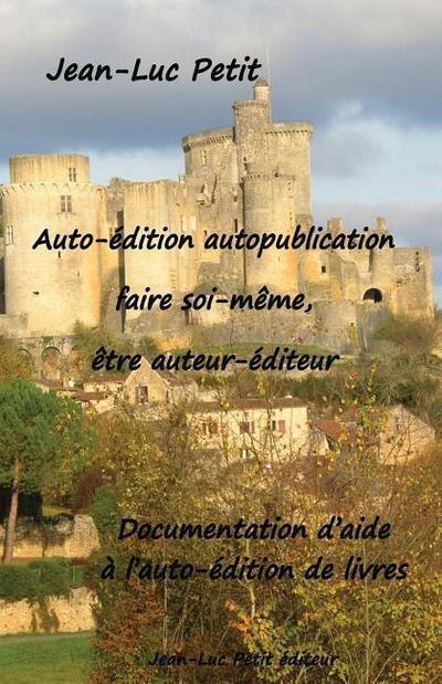 Auto-Édition Autopublication: Faire Soi-Mème, Ètre Auteur-Éditeur: Documentation d'Aide À l'Auto-Édition de Livres