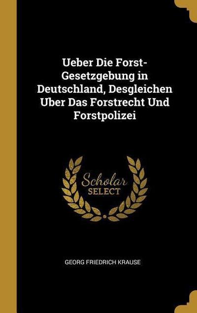 Ueber Die Forst-Gesetzgebung in Deutschland, Desgleichen Uber Das Forstrecht Und Forstpolizei