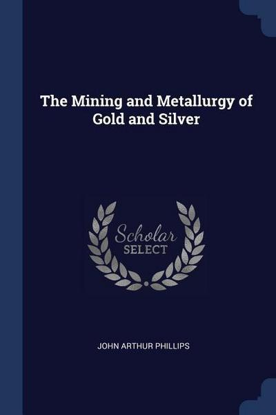 The Mining and Metallurgy of Gold and Silver