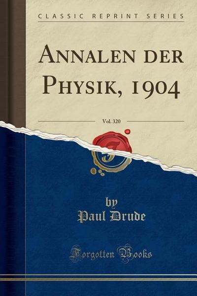 Annalen Der Physik, 1904, Vol. 320 (Classic Reprint)