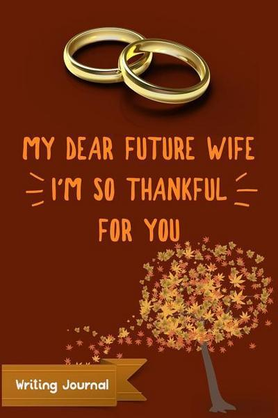 My Dear Future Wife, I'm So Thankful for You- Writing Journal: Lined Paper Notebook