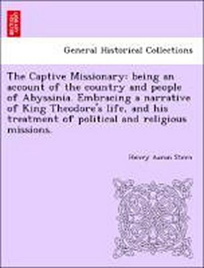 The Captive Missionary: being an account of the country and people of Abyssinia. Embracing a narrative of King Theodore's life, and his treatment of political and religious missions.