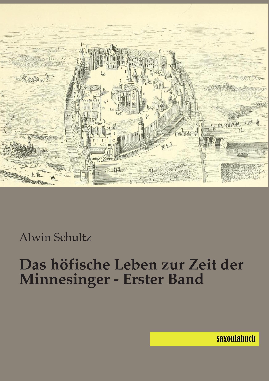 Das höfische Leben zur Zeit der Minnesinger - Erster Band Alwin Schultz
