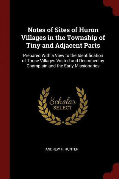 Notes of Sites of Huron Villages in the Township of Tiny and Adjacent Parts: Prepared with a View to the Identification of Those Villages Visited and