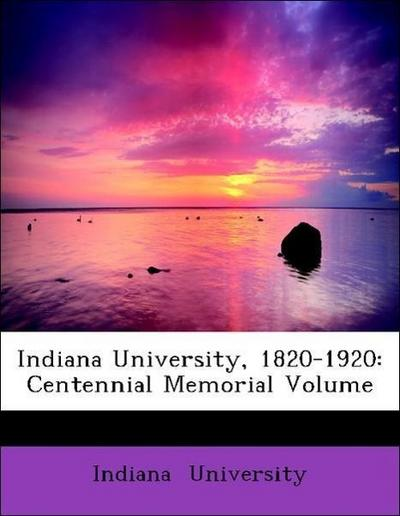 Indiana University, 1820-1920: Centennial Memorial Volume