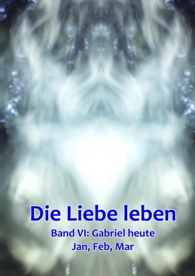 Band 6: Gabriel heute (Jan, Feb, Mar): Die Liebe leben