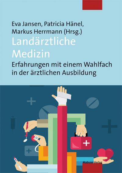 Landärztliche Medizin; Erfahrungen mit einem Wahlfach in der ärztlichen Ausbildung; Hrsg. v. Jansen, Eva/Hänel, Patricia/Herrmann, Markus; Deutsch