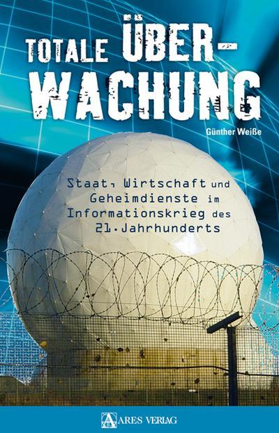 Totale Überwachung: Staat, Wirtschaft und Geheimdienste im Informationskrieg des 21. Jahrhunderts