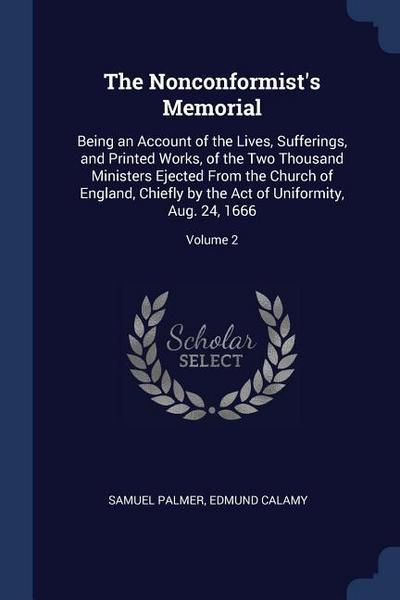 The Nonconformist's Memorial: Being an Account of the Lives, Sufferings, and Printed Works, of the Two Thousand Ministers Ejected from the Church of