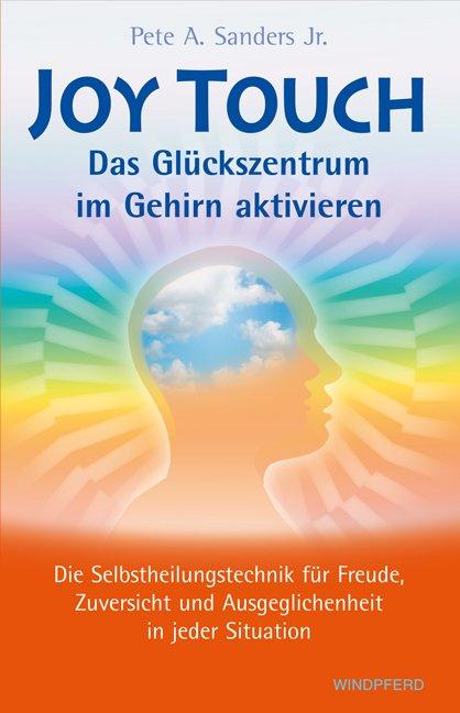 Joy Touch - Das Glückszentrum im Gehirn aktivieren Pete A. Sanders Jr.