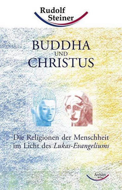 Buddha und Christus: Die Religionen der Menschheit im Licht des Lukas-Evangeliums