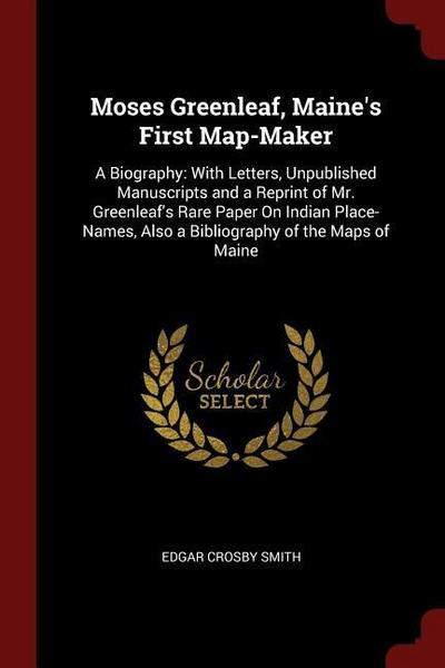 Moses Greenleaf, Maine's First Map-Maker: A Biography: With Letters, Unpublished Manuscripts and a Reprint of Mr. Greenleaf's Rare Paper on Indian Pla