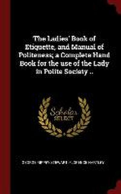 The Ladies' Book of Etiquette, and Manual of Politeness; A Complete Hand Book for the Use of the Lady in Polite Society ..